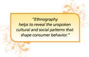 """Ethnography helps to reveal the unspoken cultural and social patterns that shape consumer behavior."""