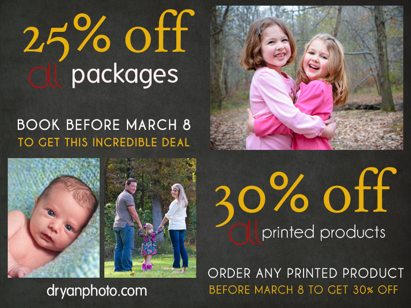 25% off all of my On Location Portrait Packages and 30% off all of my printed products.