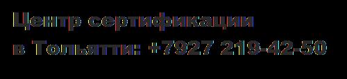 Центр сертификации. Тольятти +7 (927)219-42-50