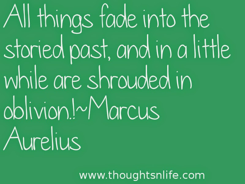 Thoughtsnlife:All things fade into the storied past, and in a little while are shrouded in oblivion.!~Marcus Aurelius Read More >>
