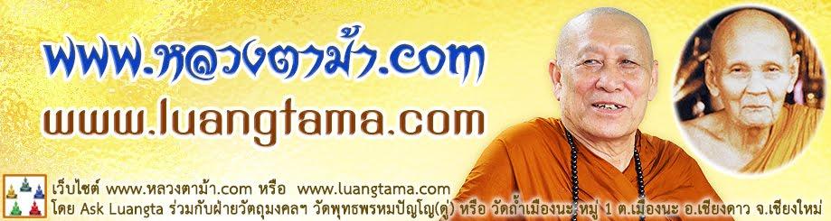 www.luangtama.com หรือ หลวงตาม้า.com โดยฝ่ายวัตถุมงคลวัดถ้ำเมืองนะ และกองทุนพุทธพรหมปัญโญ