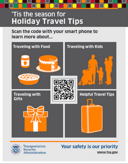 'Tis the season for Holiday Travel Tips. Scan the code with your smartphone to learn more about: Traveling with Food, Traveling with Kids, Traveling with Gifts, Helpful Travel Tips. TSA: Your safety is our priority.