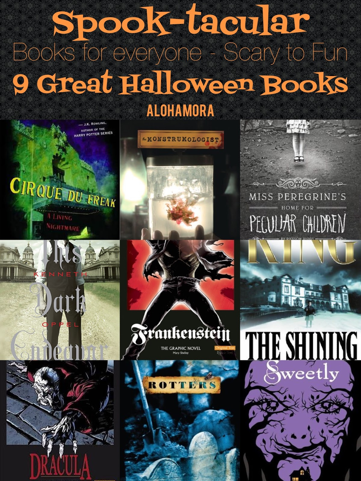 Spook-tacular books for everyone.  A book list of 9 Great Halloween Books for Middle School, High School, and Adults.  There's books that are scary, horror, suspense, creepy, frightening, and then there are novels with monsters, but great fun.  All the books are well written, and boys and girls alike will LOVE these reads.  Graphic Novels of a couple Classics are included b/c they are great! reads as well. Alohamora Open a Book http://alohamoraopenabook.blogspot.com/