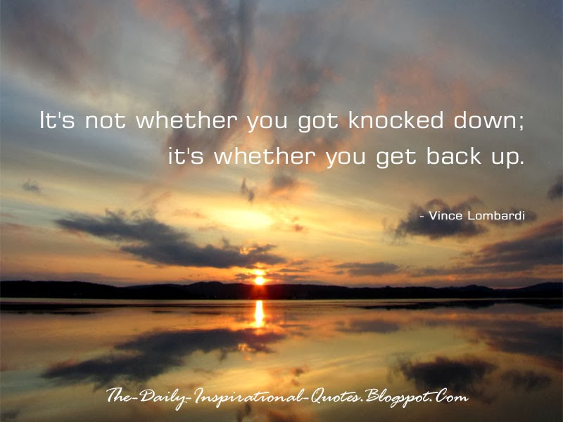 It's not whether you got knocked down; it's whether you get back up. - Vince Lombardi