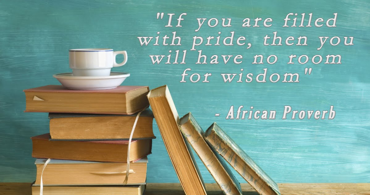 """If you are filled with pride, then you will have no room for wisdom"""