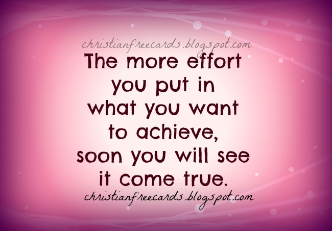 The more effort you put in what you want to achieve, soon you will see it come true. Be sucessful, success quotes, free images, free quotes.