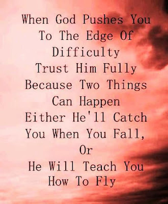 When god pushes you to the edge of difficulty trust him fully because two things can happen either he'll catch you when you fall, or he will teach you how to fly.