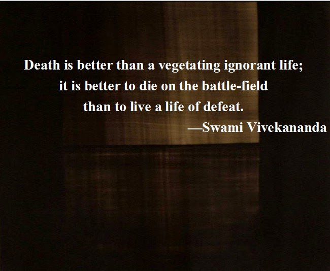 Death is better than a vegetating ignorant life; it is better to die on the battle-field than to live a life of defeat.