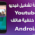 تشغيل فيديو يوتيوب في خلفية هاتف أندرويد