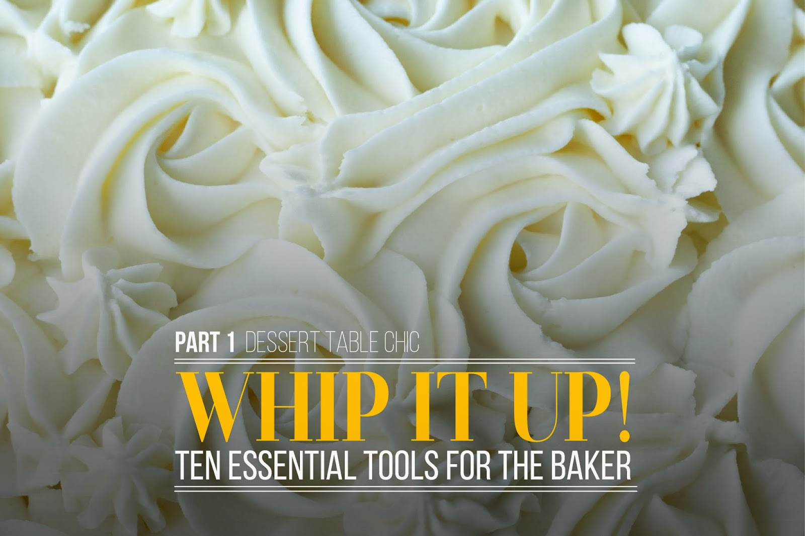 Chic Dessert Table Tips; Whip It Up! 10 tools you should have to create your own desserts