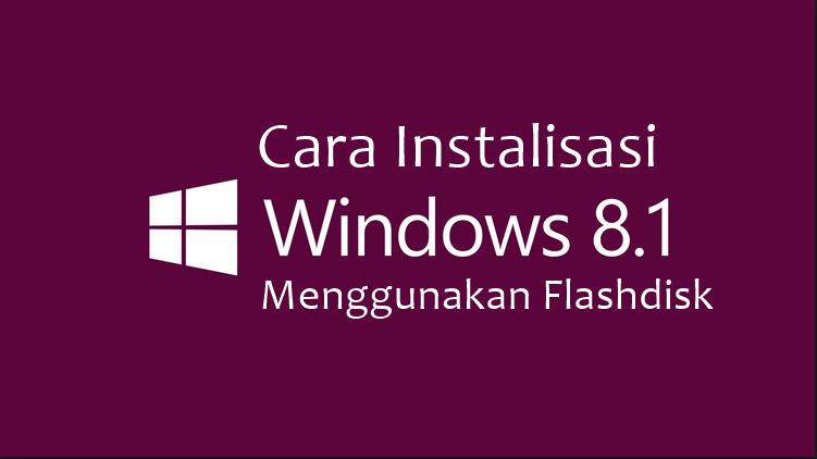 Cara Instalasi Windows 8 / 8.1 Menggunakan Flashdisk