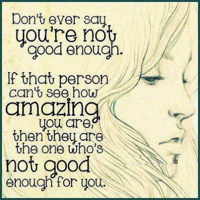Don't ever say you're not good enough. If that person can't see how amazing you are, then they are the one who's not good enough for you.