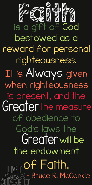 Faith is a gift of God bestowed as a reward for personal righteousness. It is always given when righteousness is present, and the greater the measure of obedience to God's laws the greater will be the endowment of faith. - Bruce R. McConkie