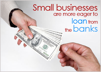 Small Businesses are more eager to loan from banks