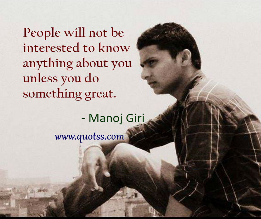 Image Quote on Quotss - People will not be interested to know anything about you unless you do something great. by