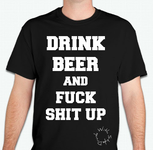 Drink Beer and Fuck Shit Up Funny Drunk Alcohol Humor Black Shirt
