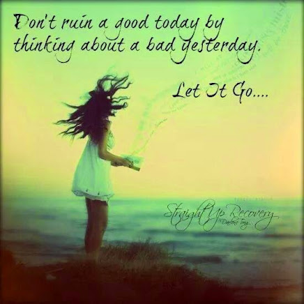 Let go of yesterday and Live TODAY.