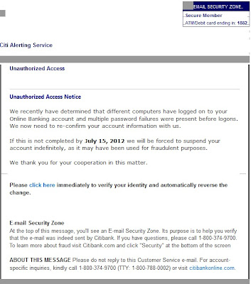 "Citi Alerting Service      Unauthorized Access    Unauthorized Access Notice  We recently have determined that different computers have logged on to your Online Banking account and multiple password failures were present before logons.  We now need to re-confirm your account information with us.  If this is not completed by July 15, 2012 we will be forced to suspend your account indefinitely, as it may have been used for fraudulent purposes.  We thank you for your cooperation in this matter.   Please click here immediately to verify your identity and automatically reverse the change.    E-mail Security Zone At the top of this message, you'll see an E-mail Security Zone. Its purpose is to help you verify that the e-mail was indeed sent by Citibank. If you have questions, please call 1-800-374-9700. To learn more about fraud visit Citibank.com and click ""Security"" at the bottom of the screen  ABOUT THIS MESSAGE Please do not reply to this Customer Service e-mail. For account-specific inquiries, kindly call 1-800-374-9700 (TTY: 1-800-788-0002) or visit citibankonline.com."