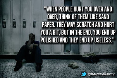 When people hurt you over and over, think of them like sand paper ...