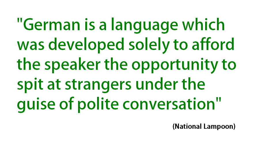 German is a language which was developed solely to give the speaker the opportunity to spit at stragers under the guise of polite conversation