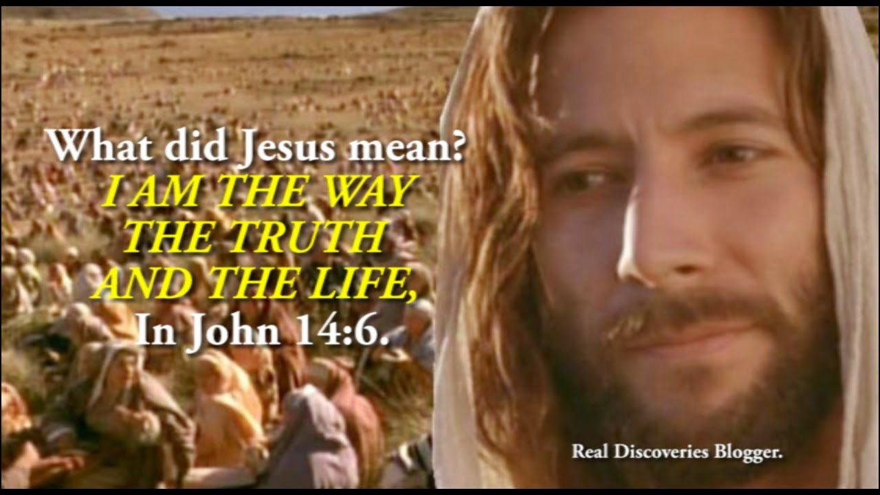 What did Jesus mean? I AM THE WAY THE TRUTH AND THE LIFE, In John 14:6.