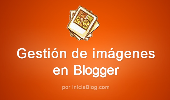 gestion de imágenes en Blogger por iniciaBlog