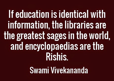 If education is identical with information, the libraries are the greatest sages in the world, and encyclopaedias are the Rishis.