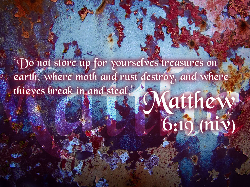 Good Do Not Store Up For Yourselves Treasures On Earth, Where Month And Rust  Destroy, And Where Thieves Break In And Steal. Matthew 6:19 NIV