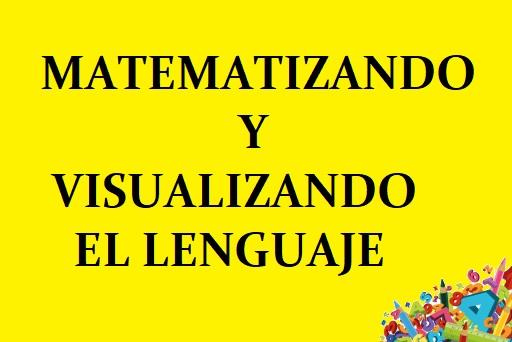 MATEMATIZANDO Y VISUALIZANDO EL LENGUAJE