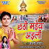 Chhathi Maiya Aaili 2015 (Sunny Sagar) Chhath Puja Album Songs