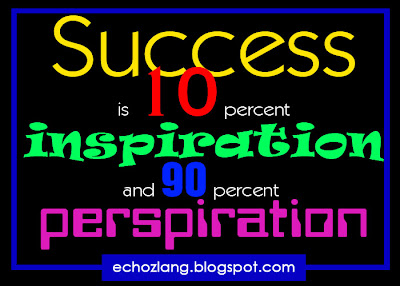 Success is 10 percent inspiration and 90 percent perspiration.