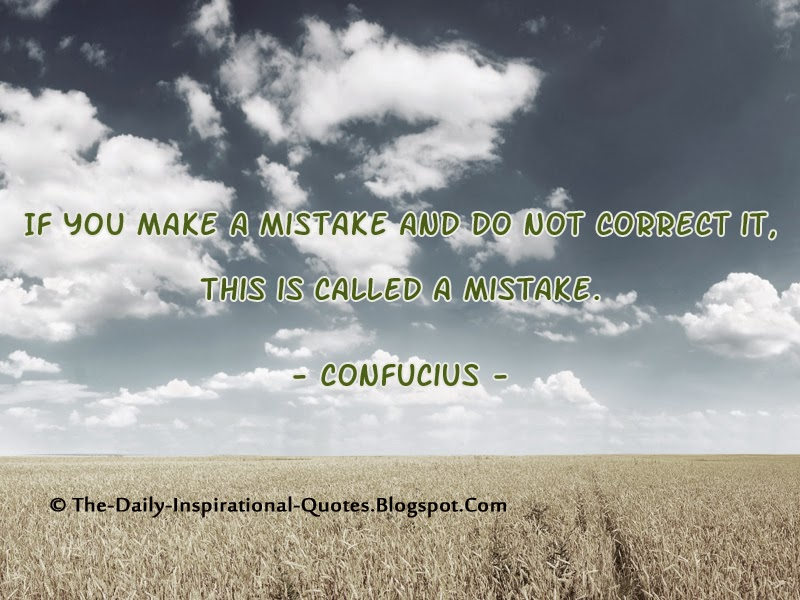 If you make a mistake and do not correct it, this is called a mistake. - Confucius