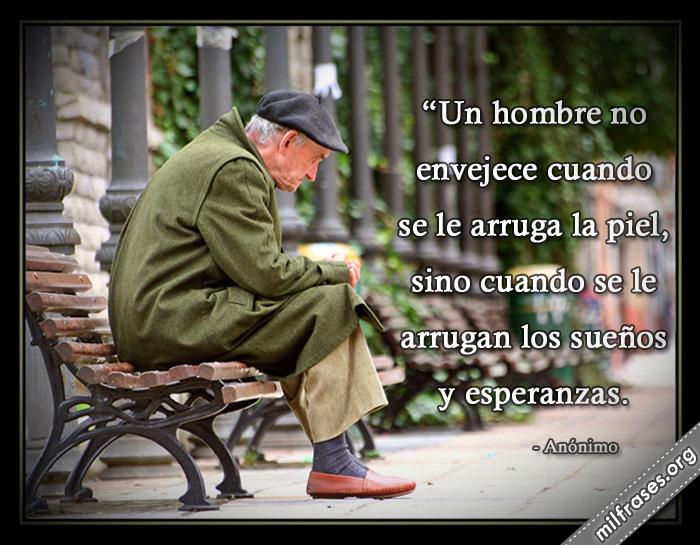 Un hombre no envejece cuando se le arruga la piel, sino cuando se le arrugan los sueños y esperanzas anónimo
