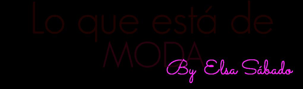 LO QUE ESTÁ DE MODA                                                 by Elsa Sábado