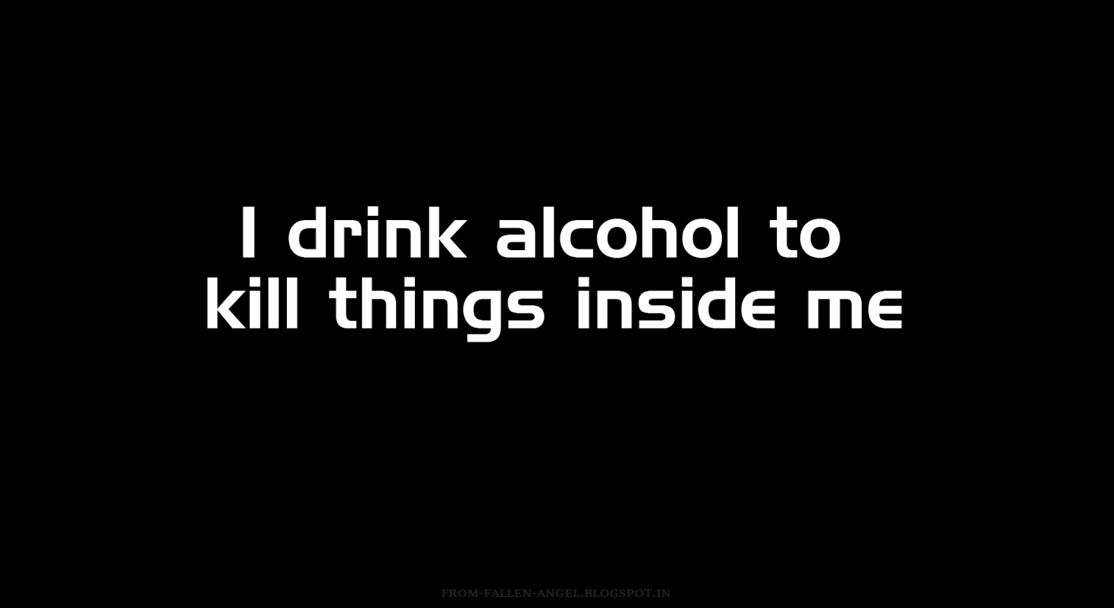 I drink alcohol to kill things inside me