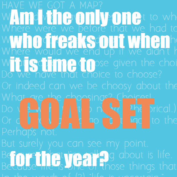 am i the only one who freaks out when it is time to goal set for the year?