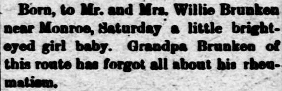 The Columbus Journal, September 26, 1906.  BRUNKEN--Born, to Mr. and Mrs. Willie Brunken near Monroe, Saturday a little bright-eyed girl baby. Grandpa Brunken of this route has forgot all about his rheumatism. [Route 3.]
