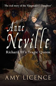 "Amy Licence, ""Anne Neville; Richard III&#39;s Tragic Queen."" Amberley, April 2013"