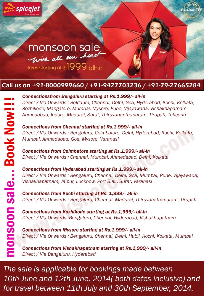 www.aksharonline.com Spicejet Monsoon Sale.....Book Now!!! Fare Starting From Rs.1999/- Connectionsfrom Bengaluru starting at Rs.1,999/- all-in Direct / Via Onwards : Belgaum, Chennai, Delhi, Goa, Hyderabad, Kochi, Kolkata, Kozhikode, Mangalore, Mumbai, Mysore, Pune, Vijayawada, Vishakhapatnam Ahmedabad, Indore, Madurai, Surat, Thiruvananthapuram, Tirupati, Tuticorin  Connections from Chennai starting at Rs.1,999/- all-in Direct / Via Onwards : Bengaluru, Coimbatore, Delhi, Hyderabad, Kochi, Kolkata, Mumbai, Ahmedabad, Goa, Mysore, Varanasi  Connections from Coimbatore starting at Rs.1,999/- all-in Direct / Via Onwards : Chennai, Mumbai, Ahmedabad, Delhi, Kolkata  Connections from Hyderabad starting at Rs.1,999/- all-in Direct / Via Onwards : Bengaluru, Chennai, Delhi, Goa, Mumbai, Pune, Vijayawada, Vishakhapatnam, Jaipur, Lucknow, Port Blair, Surat, Varanasi  Connections from Kochi starting at Rs. 1,999/- all-in Direct / Via Onwards : Bengaluru, Chennai, Madurai, Thiruvanathapuram, Tirupati  Connections from Kozhikode starting at Rs.1,999/- all-in Direct / Via Onwards :Bengaluru, Chennai, Hyderabad, Vishakhapatnam  Connections from Mysore starting at Rs.1,999/- all-in Direct / Via Onwards : Bengaluru, Chennai, Delhi, Hubli, Kochi, Kolkata, Mumbai  Connections from Vishakhapatnam starting at Rs.1,999/- all-in Direct / Via Bengaluru, Hyderabad