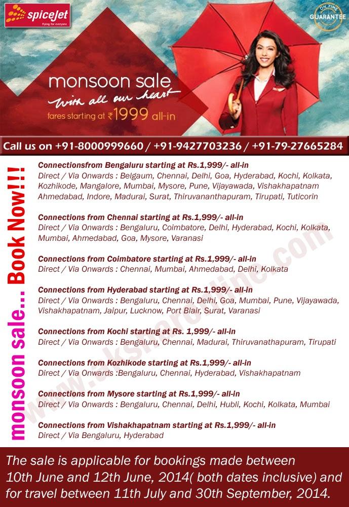 www.aksharonline.com Spicejet Monsoon Sale.....Book Now!!! Fare Starting From Rs.1999/- Connectionsfrom Bengaluru starting at Rs.1,999/- all-in Direct / Via Onwards : Belgaum, Chennai, Delhi, Goa, Hyderabad, Kochi, Kolkata, Kozhikode, Mangalore, Mumbai, Mysore, Pune, Vijayawada, Vishakhapatnam Ahmedabad, Indore, Madurai, Surat, Thiruvananthapuram, Tirupati, Tuticorin  Connections from Chennai starting at Rs.1,999/- all-in Direct / Via Onwards : Bengaluru, Coimbatore, Delhi, Hyderabad, Kochi, Kolkata, Mumbai, Ahmedabad, Goa, Mysore, Varanasi  Connections from Coimbatore starting at Rs.1,999/- all-in Direct / Via Onwards : Chennai, Mumbai, Ahmedabad, Delhi, Kolkata  Connections from Hyderabad starting at Rs.1,999/- all-in Direct / Via Onwards : Bengaluru, Chennai, Delhi, Goa, Mumbai, Pune, Vijayawada, Vishakhapatnam, Jaipur, Lucknow, Port Blair, Surat, Varanasi  Connections from Kochi starting at Rs. 1,999/- all-in Direct / Via Onwards : Bengaluru, Chennai, Madurai, Thiruvanathapuram, Tirupati  Connections from Kozhikode starting at Rs.1,999/- all-in Direct / Via Onwards :Bengaluru, Chennai, Hyderabad, Vishakhapatnam  Connections from Mysore starting at Rs.1,999/- all-in Direct / Via Onwards : Bengaluru, Chennai, Delhi, Hubli, Kochi, Kolkata, Mumbai  Connections from Vishakhapatnam starting at Rs.1,999/- all-in Direct / Via Bengaluru, Hyderabad