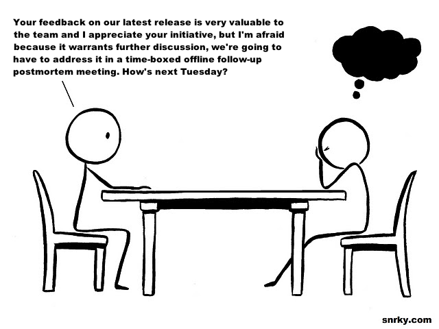 Your feedback on our latest release is very valuable to the team and I appreciate your initiative, but I'm afraid because it warrants further discussion, we're going to have to address it in a time-boxed offline follow-up postmortem meeting. How's next Tuesday?