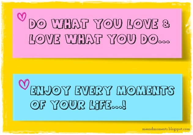 do what you love and love what you do, enjoy every moments of life, how to enjoy life