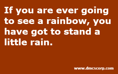 If you are ever going  to see a rainbow, you  have got to stand a  little rain.