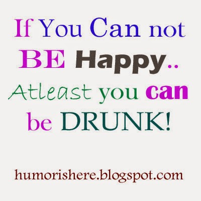 If you can not be happy, at-least be drunk..
