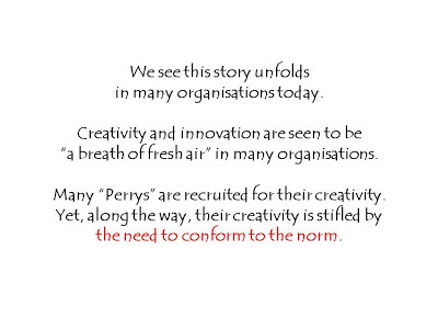 "We see this story unfolds  in many organisations today.    Creativity and innovation are seen to be  ""a breath of fresh air"" in many organisations.   Many ""Perrys"" are recruited for their creativity.  Yet, along the way, their creativity is stifled by  the need to conform to the norm."