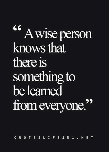 """A wise person knows that there is something to be learned from everyone."" quoteslife101.net"