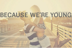 Because we´re young.