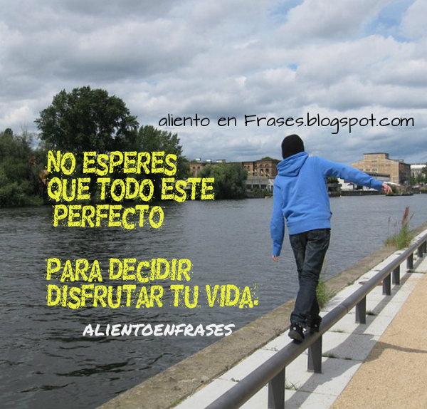Disfrutar la vida, ser feliz, la felicidad es tu decisión, pensamientos y reflexiones con frases de aliento