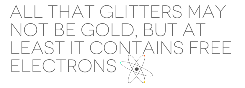 all that glitters may not be gold, but at least it contains free electrons