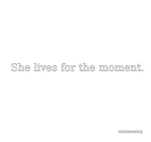 She lives for the moment.